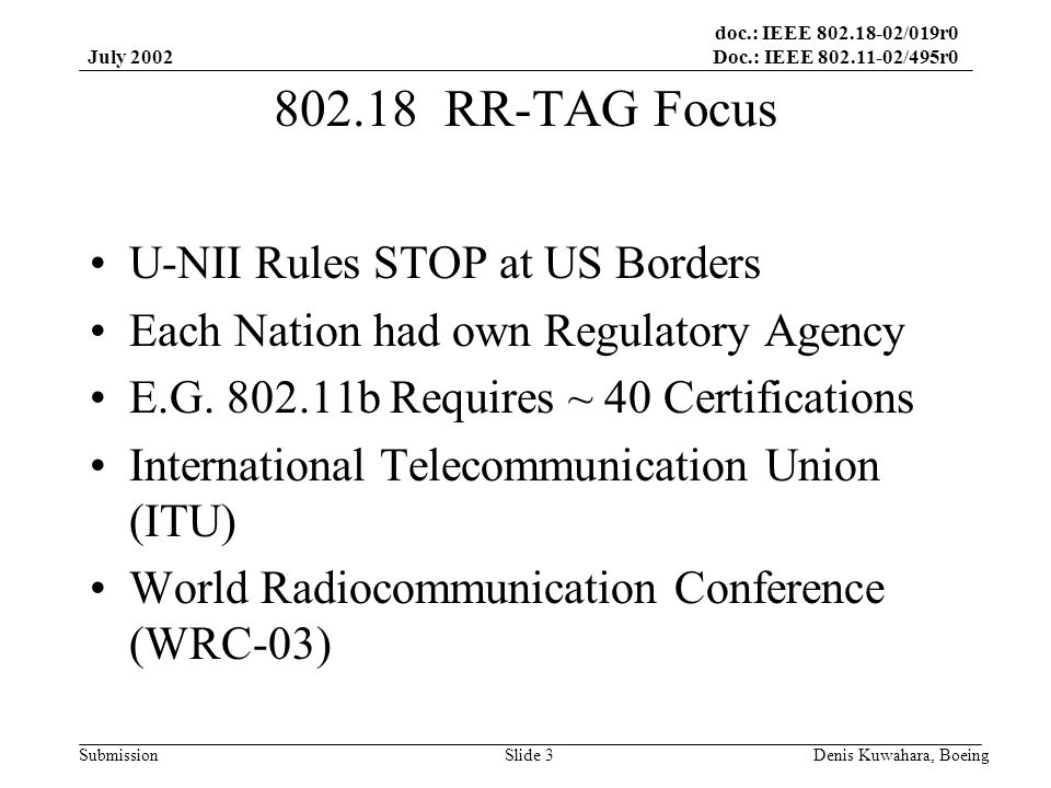 doc.: IEEE 802.18-02/019r0 Doc.: IEEE 802.11-02/495r0 Submission July 2002 Denis Kuwahara, BoeingSlide 3 802.18 RR-TAG Focus U-NII Rules STOP at US Borders Each Nation had own Regulatory Agency E.G.
