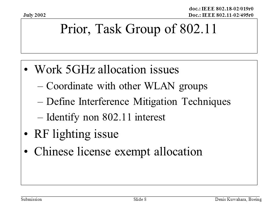 doc.: IEEE 802.18-02/019r0 Doc.: IEEE 802.11-02/495r0 Submission July 2002 Denis Kuwahara, BoeingSlide 9 Interface to External Groups Federal Communications Commission CEPT(European Council of Postal and Telecommunications Administrations) International Telecommunications Union Wireless Ethernet Compatibility Alliance