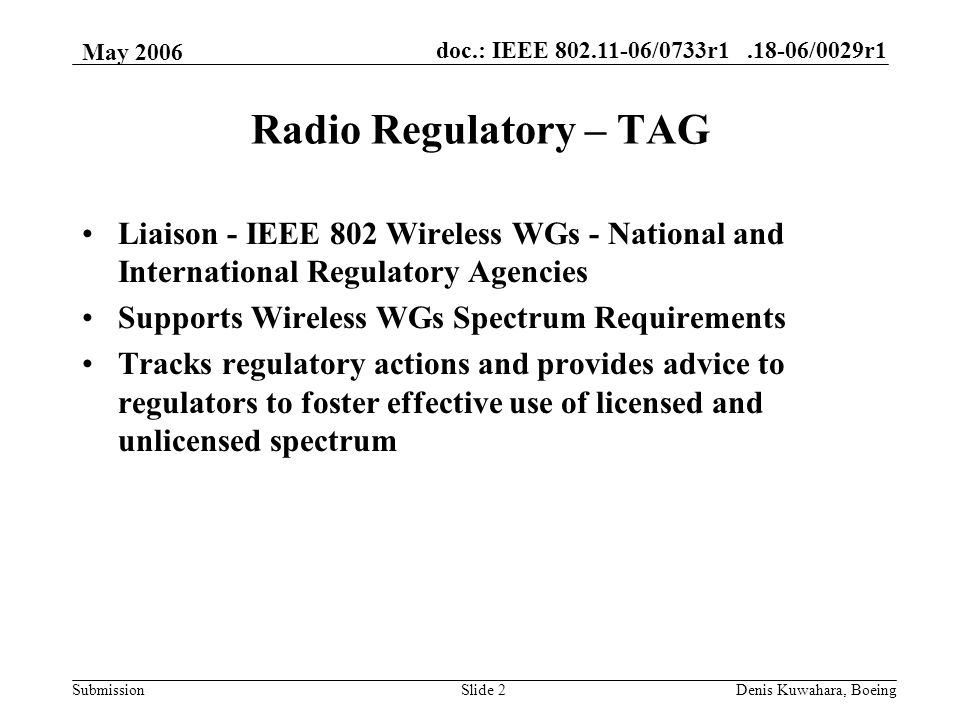 doc.: IEEE /0733r /0029r1 Submission May 2006 Denis Kuwahara, BoeingSlide 2 Radio Regulatory – TAG Liaison - IEEE 802 Wireless WGs - National and International Regulatory Agencies Supports Wireless WGs Spectrum Requirements Tracks regulatory actions and provides advice to regulators to foster effective use of licensed and unlicensed spectrum