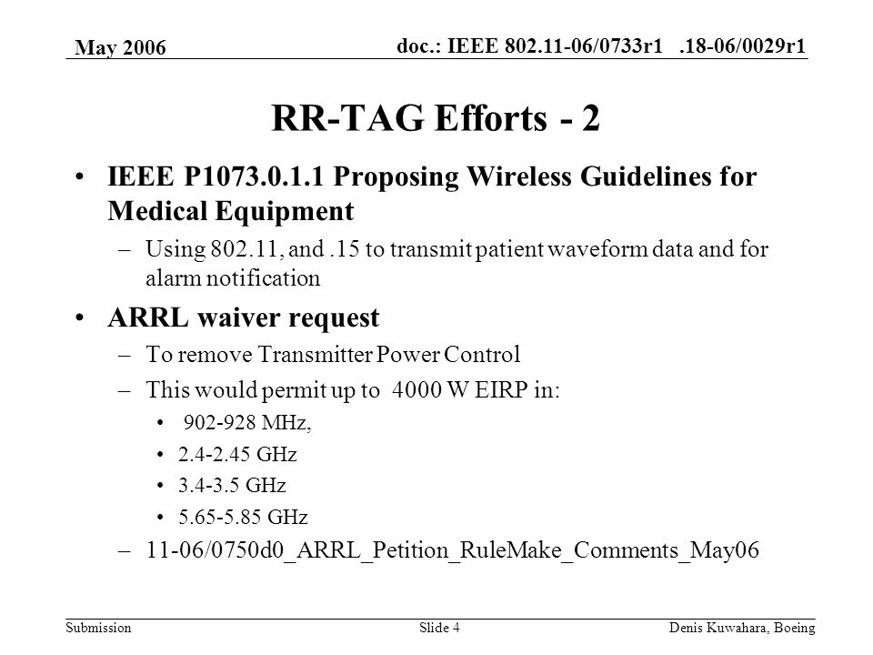 doc.: IEEE /0733r /0029r1 Submission May 2006 Denis Kuwahara, BoeingSlide 4 RR-TAG Efforts - 2 IEEE P Proposing Wireless Guidelines for Medical Equipment –Using , and.15 to transmit patient waveform data and for alarm notification ARRL waiver request –To remove Transmitter Power Control –This would permit up to 4000 W EIRP in: MHz, GHz GHz GHz –11-06/0750d0_ARRL_Petition_RuleMake_Comments_May06