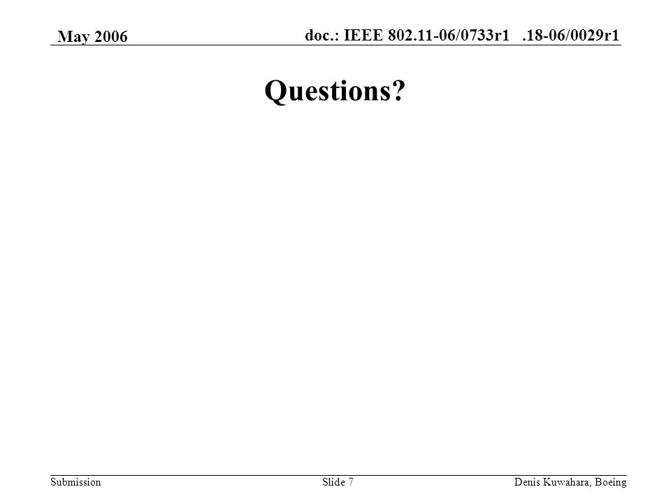 doc.: IEEE /0733r /0029r1 Submission May 2006 Denis Kuwahara, BoeingSlide 7 Questions