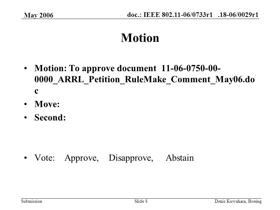 doc.: IEEE /0733r /0029r1 Submission May 2006 Denis Kuwahara, BoeingSlide 8 Motion Motion: To approve document _ARRL_Petition_RuleMake_Comment_May06.do c Move: Second: Vote: Approve, Disapprove, Abstain