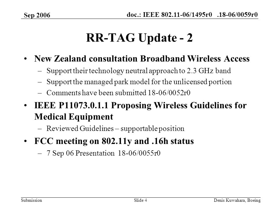 doc.: IEEE 802.11-06/1495r0.18-06/0059r0 Submission Sep 2006 Denis Kuwahara, BoeingSlide 4 RR-TAG Update - 2 New Zealand consultation Broadband Wireless Access –Support their technology neutral approach to 2.3 GHz band –Support the managed park model for the unlicensed portion –Comments have been submitted 18-06/0052r0 IEEE P11073.0.1.1 Proposing Wireless Guidelines for Medical Equipment –Reviewed Guidelines – supportable position FCC meeting on 802.11y and.16h status –7 Sep 06 Presentation 18-06/0055r0