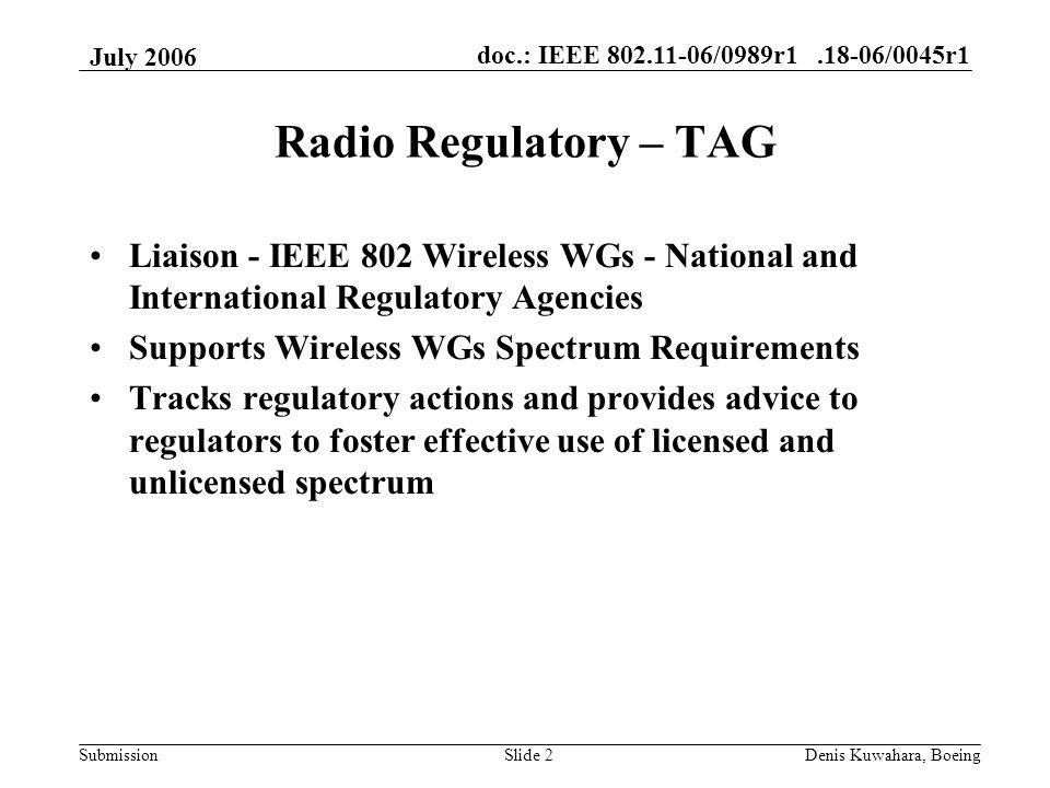 doc.: IEEE 802.11-06/0989r1.18-06/0045r1 Submission July 2006 Denis Kuwahara, BoeingSlide 2 Radio Regulatory – TAG Liaison - IEEE 802 Wireless WGs - National and International Regulatory Agencies Supports Wireless WGs Spectrum Requirements Tracks regulatory actions and provides advice to regulators to foster effective use of licensed and unlicensed spectrum