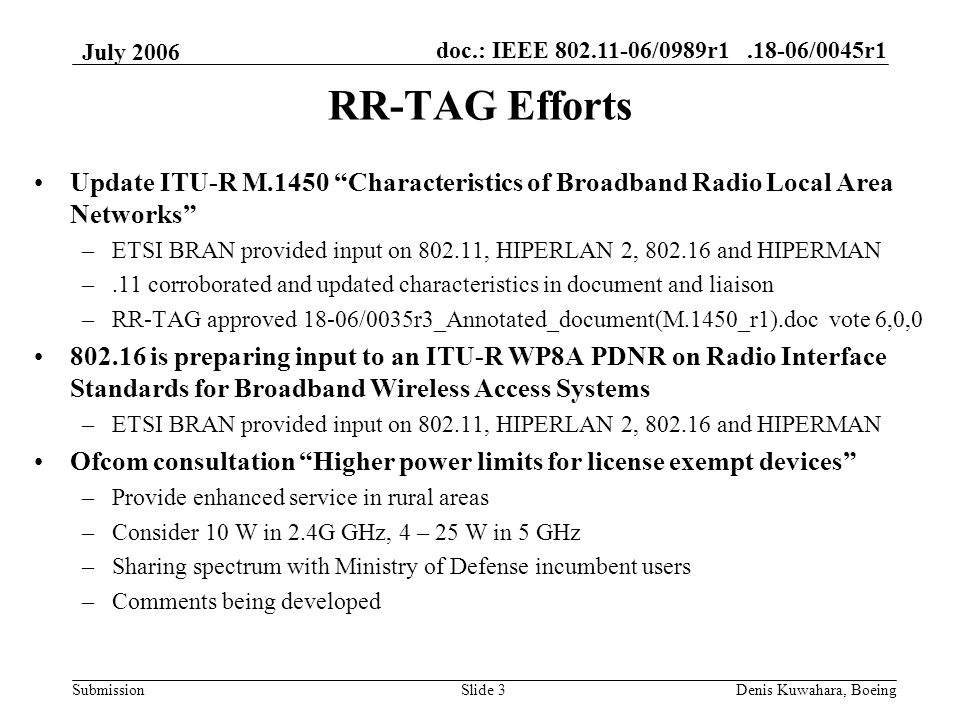 doc.: IEEE 802.11-06/0989r1.18-06/0045r1 Submission July 2006 Denis Kuwahara, BoeingSlide 3 RR-TAG Efforts Update ITU-R M.1450 Characteristics of Broadband Radio Local Area Networks –ETSI BRAN provided input on 802.11, HIPERLAN 2, 802.16 and HIPERMAN –.11 corroborated and updated characteristics in document and liaison –RR-TAG approved 18-06/0035r3_Annotated_document(M.1450_r1).doc vote 6,0,0 802.16 is preparing input to an ITU-R WP8A PDNR on Radio Interface Standards for Broadband Wireless Access Systems –ETSI BRAN provided input on 802.11, HIPERLAN 2, 802.16 and HIPERMAN Ofcom consultation Higher power limits for license exempt devices –Provide enhanced service in rural areas –Consider 10 W in 2.4G GHz, 4 – 25 W in 5 GHz –Sharing spectrum with Ministry of Defense incumbent users –Comments being developed