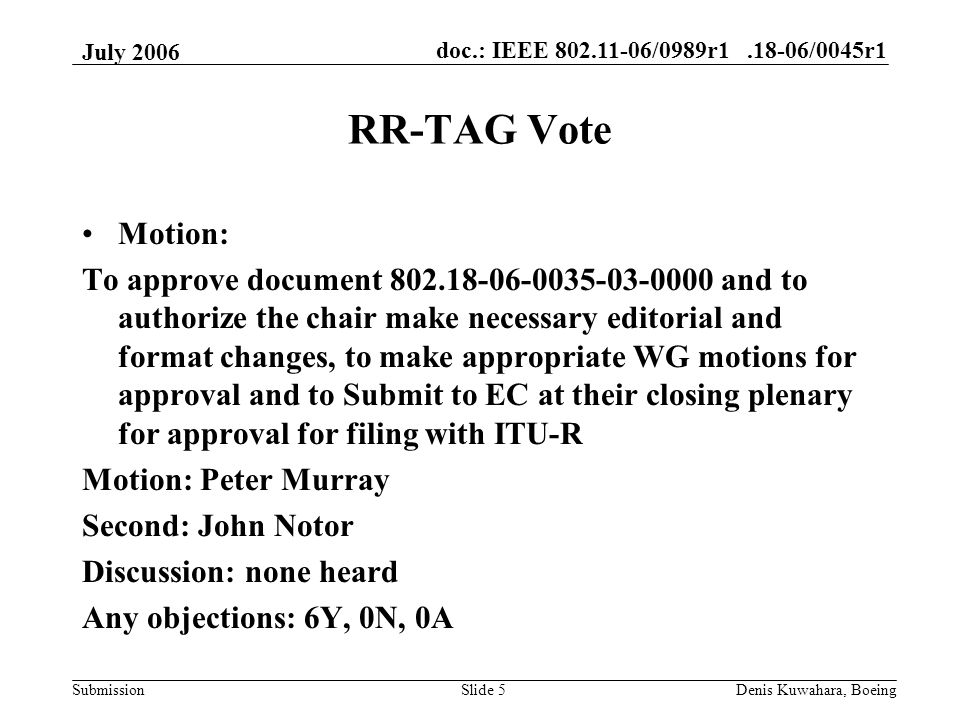 doc.: IEEE 802.11-06/0989r1.18-06/0045r1 Submission July 2006 Denis Kuwahara, BoeingSlide 5 RR-TAG Vote Motion: To approve document 802.18-06-0035-03-0000 and to authorize the chair make necessary editorial and format changes, to make appropriate WG motions for approval and to Submit to EC at their closing plenary for approval for filing with ITU-R Motion: Peter Murray Second: John Notor Discussion: none heard Any objections: 6Y, 0N, 0A