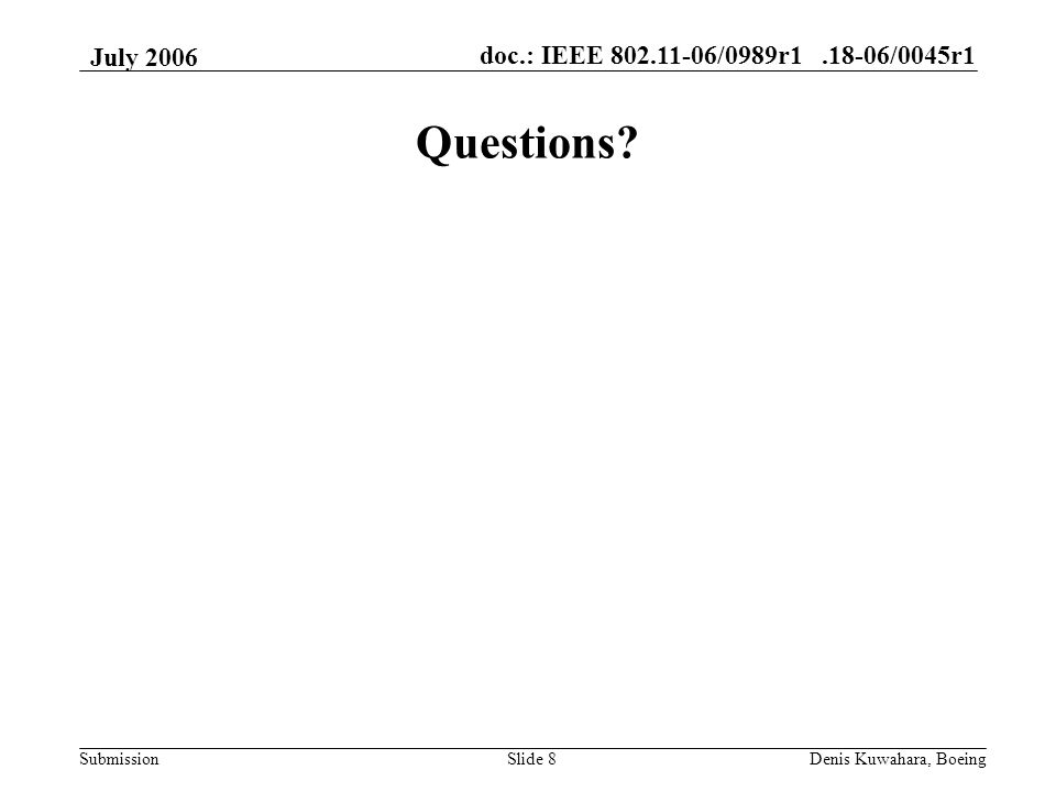 doc.: IEEE 802.11-06/0989r1.18-06/0045r1 Submission July 2006 Denis Kuwahara, BoeingSlide 8 Questions?