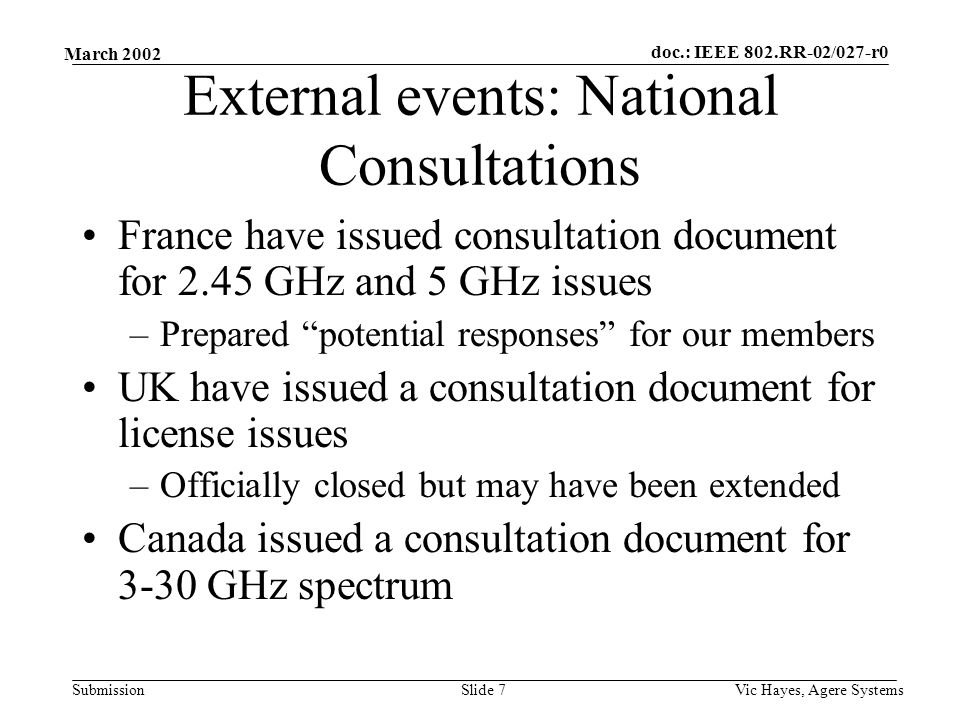 doc.: IEEE 802.RR-02/027-r0 Submission March 2002 Vic Hayes, Agere SystemsSlide 7 External events: National Consultations France have issued consultation document for 2.45 GHz and 5 GHz issues –Prepared potential responses for our members UK have issued a consultation document for license issues –Officially closed but may have been extended Canada issued a consultation document for 3-30 GHz spectrum