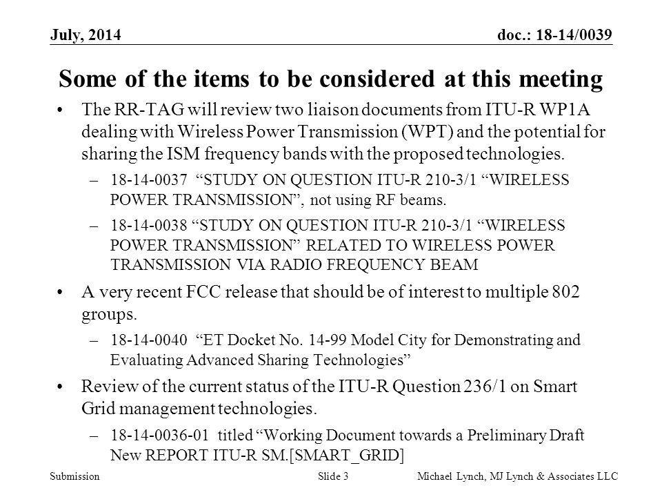 doc.: 18-14/0039 Submission July, 2014 Michael Lynch, MJ Lynch & Associates LLCSlide 3 Some of the items to be considered at this meeting The RR-TAG will review two liaison documents from ITU-R WP1A dealing with Wireless Power Transmission (WPT) and the potential for sharing the ISM frequency bands with the proposed technologies.
