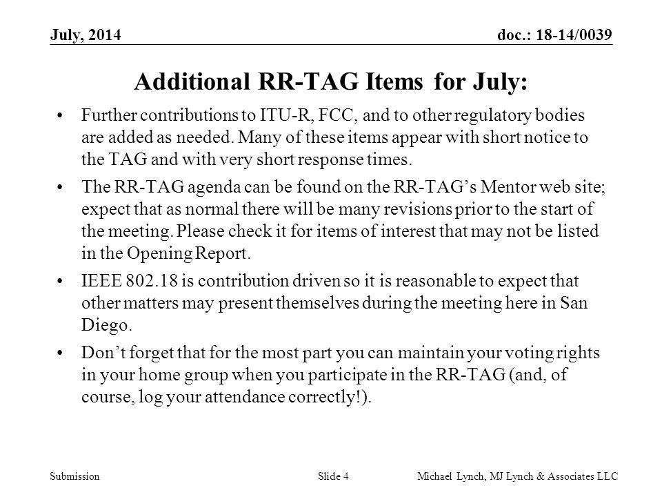 doc.: 18-14/0039 Submission July, 2014 Michael Lynch, MJ Lynch & Associates LLCSlide 4 Additional RR-TAG Items for July: Further contributions to ITU-R, FCC, and to other regulatory bodies are added as needed.