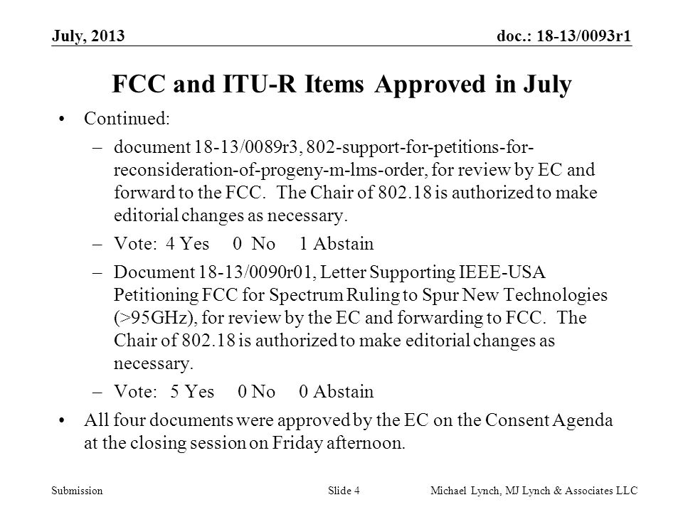 doc.: 18-13/0093r1 Submission July, 2013 Michael Lynch, MJ Lynch & Associates LLCSlide 4 FCC and ITU-R Items Approved in July Continued: –document 18-13/0089r3, 802-support-for-petitions-for- reconsideration-of-progeny-m-lms-order, for review by EC and forward to the FCC.