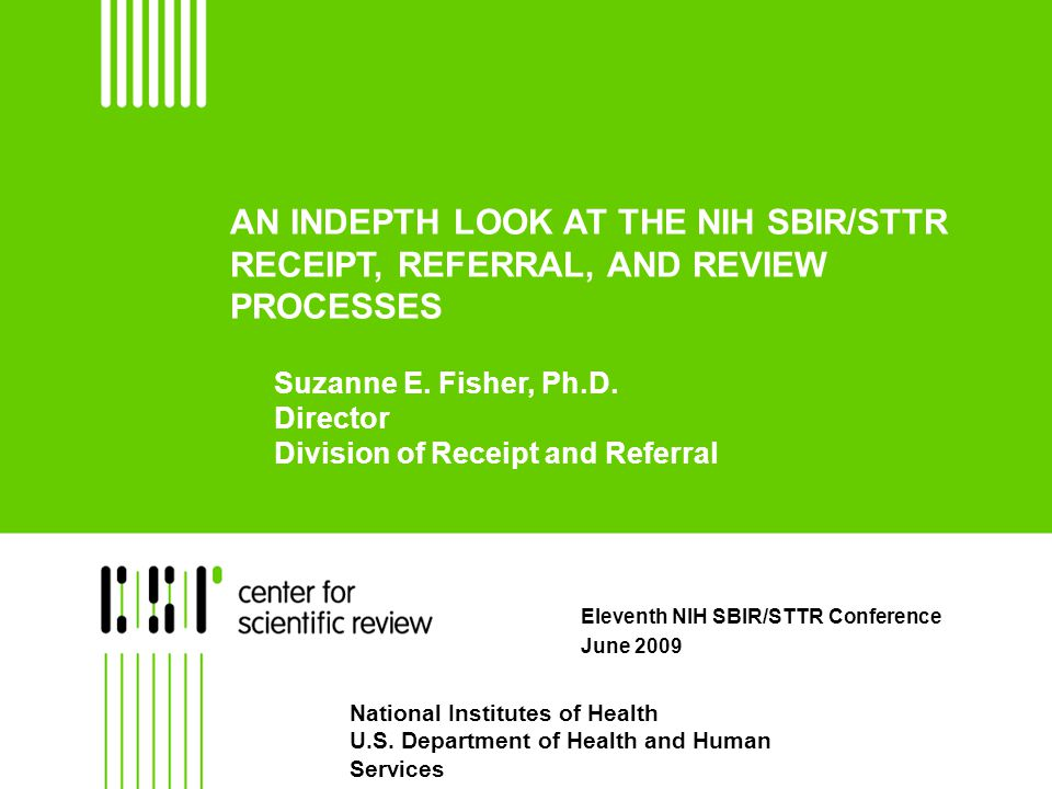 AN INDEPTH LOOK AT THE NIH SBIR/STTR RECEIPT, REFERRAL, AND REVIEW PROCESSES Eleventh NIH SBIR/STTR Conference June 2009 National Institutes of Health U.S.