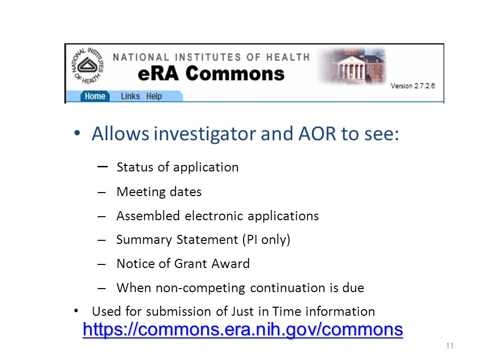 Allows investigator and AOR to see: – Status of application – Meeting dates – Assembled electronic applications – Summary Statement (PI only) – Notice of Grant Award – When non-competing continuation is due Used for submission of Just in Time information 11 https://commons.era.nih.gov/commons