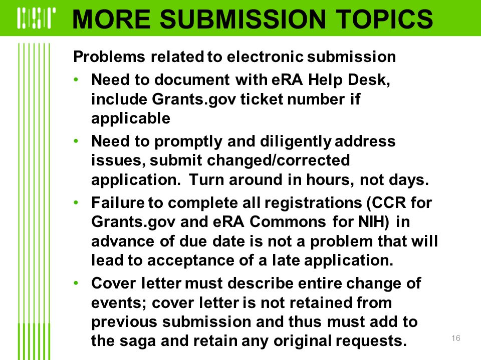 MORE SUBMISSION TOPICS Problems related to electronic submission Need to document with eRA Help Desk, include Grants.gov ticket number if applicable Need to promptly and diligently address issues, submit changed/corrected application.
