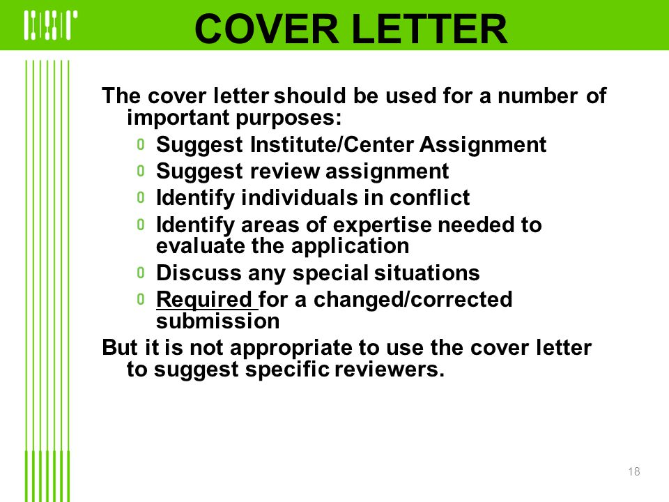 COVER LETTER The cover letter should be used for a number of important purposes: Suggest Institute/Center Assignment Suggest review assignment Identify individuals in conflict Identify areas of expertise needed to evaluate the application Discuss any special situations Required for a changed/corrected submission But it is not appropriate to use the cover letter to suggest specific reviewers.