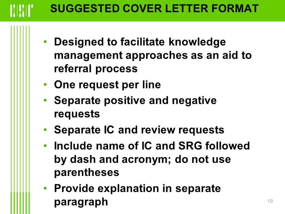 SUGGESTED COVER LETTER FORMAT Designed to facilitate knowledge management approaches as an aid to referral process One request per line Separate positive and negative requests Separate IC and review requests Include name of IC and SRG followed by dash and acronym; do not use parentheses Provide explanation in separate paragraph 19