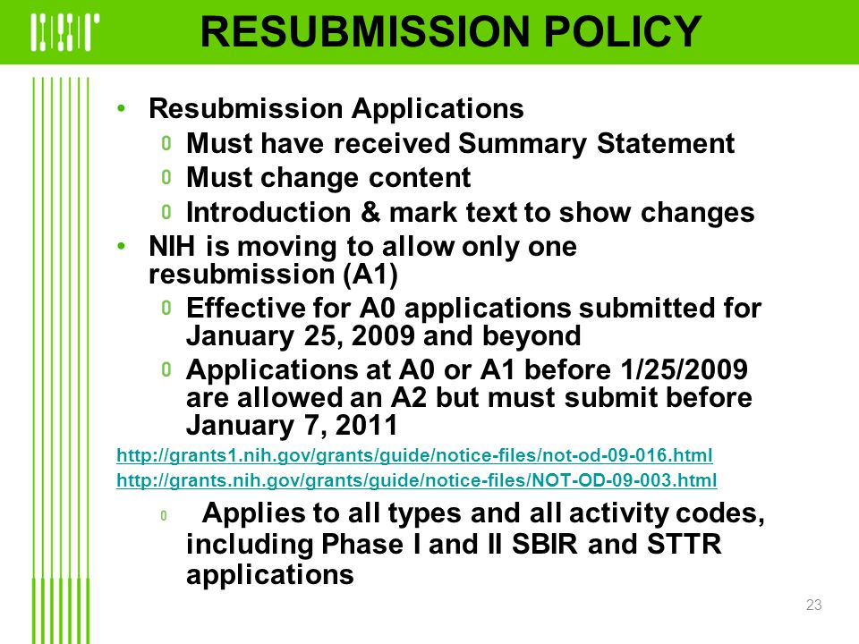 RESUBMISSION POLICY Resubmission Applications Must have received Summary Statement Must change content Introduction & mark text to show changes NIH is moving to allow only one resubmission (A1) Effective for A0 applications submitted for January 25, 2009 and beyond Applications at A0 or A1 before 1/25/2009 are allowed an A2 but must submit before January 7, 2011 http://grants1.nih.gov/grants/guide/notice-files/not-od-09-016.html http://grants.nih.gov/grants/guide/notice-files/NOT-OD-09-003.html Applies to all types and all activity codes, including Phase I and II SBIR and STTR applications 23