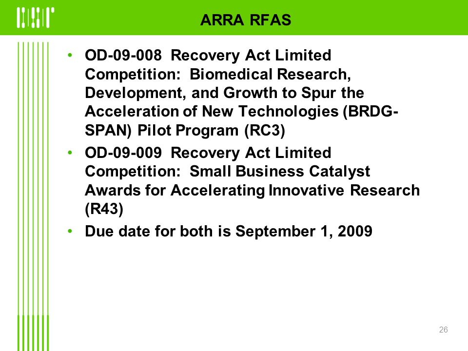 ARRA RFAS OD Recovery Act Limited Competition: Biomedical Research, Development, and Growth to Spur the Acceleration of New Technologies (BRDG- SPAN) Pilot Program (RC3) OD Recovery Act Limited Competition: Small Business Catalyst Awards for Accelerating Innovative Research (R43) Due date for both is September 1,