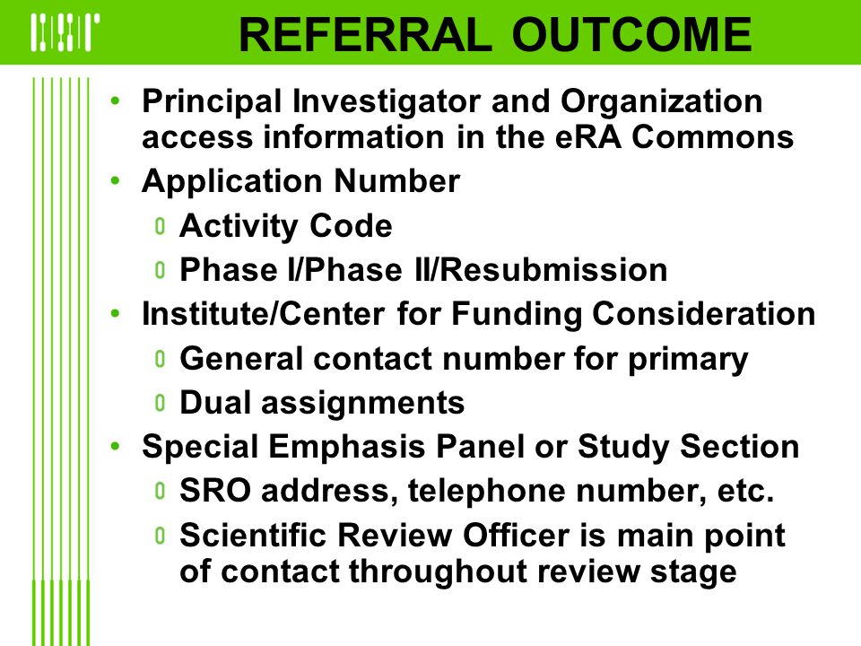 REFERRAL OUTCOME Principal Investigator and Organization access information in the eRA Commons Application Number Activity Code Phase I/Phase II/Resubmission Institute/Center for Funding Consideration General contact number for primary Dual assignments Special Emphasis Panel or Study Section SRO address, telephone number, etc.