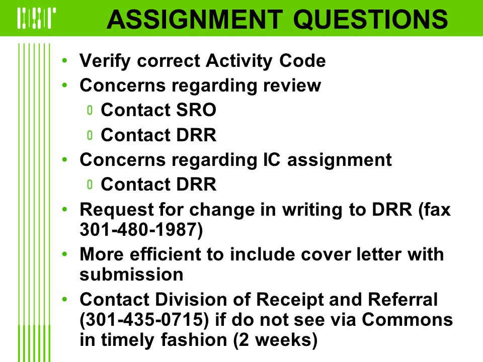 ASSIGNMENT QUESTIONS Verify correct Activity Code Concerns regarding review Contact SRO Contact DRR Concerns regarding IC assignment Contact DRR Request for change in writing to DRR (fax 301-480-1987) More efficient to include cover letter with submission Contact Division of Receipt and Referral (301-435-0715) if do not see via Commons in timely fashion (2 weeks)