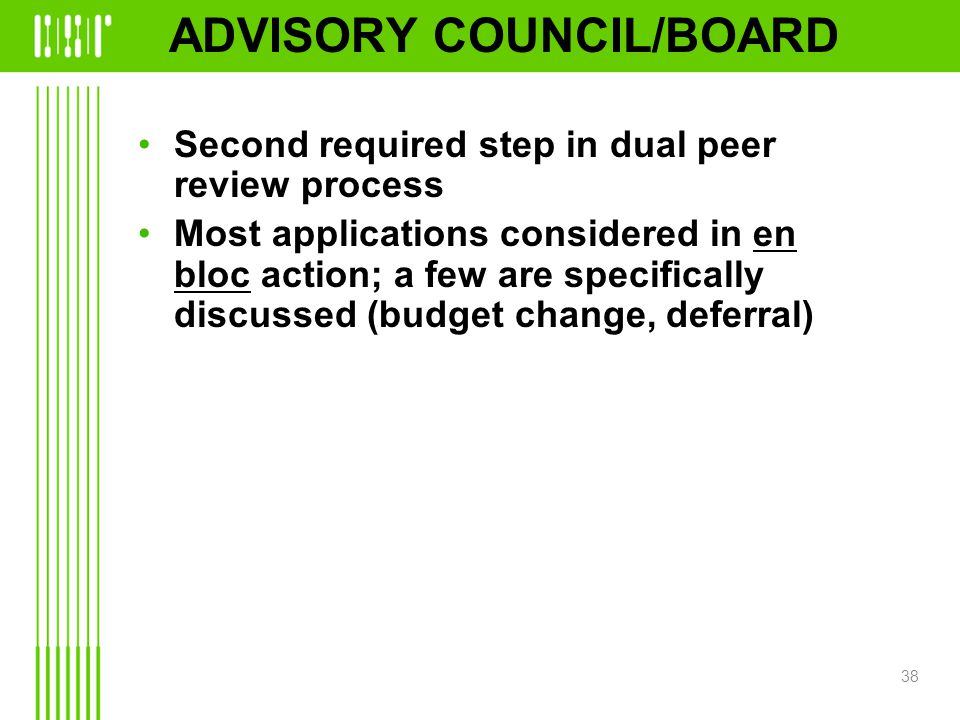 ADVISORY COUNCIL/BOARD Second required step in dual peer review process Most applications considered in en bloc action; a few are specifically discussed (budget change, deferral) 38
