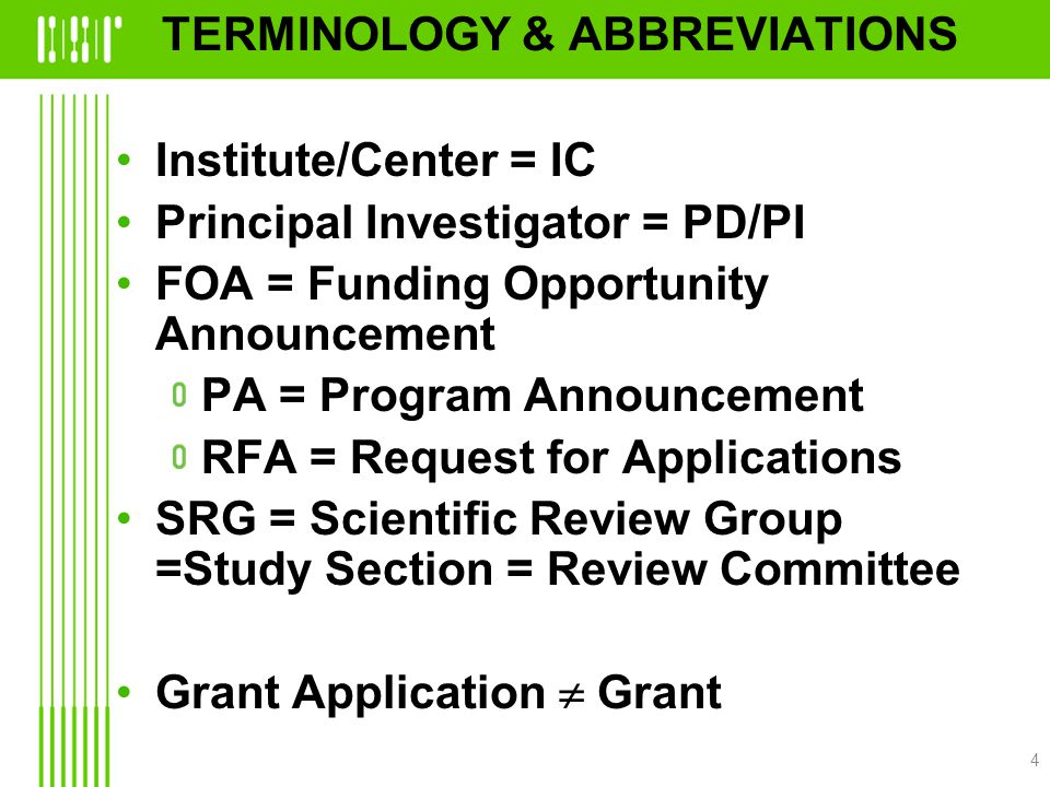 TERMINOLOGY & ABBREVIATIONS Institute/Center = IC Principal Investigator = PD/PI FOA = Funding Opportunity Announcement PA = Program Announcement RFA = Request for Applications SRG = Scientific Review Group =Study Section = Review Committee Grant Application  Grant 4