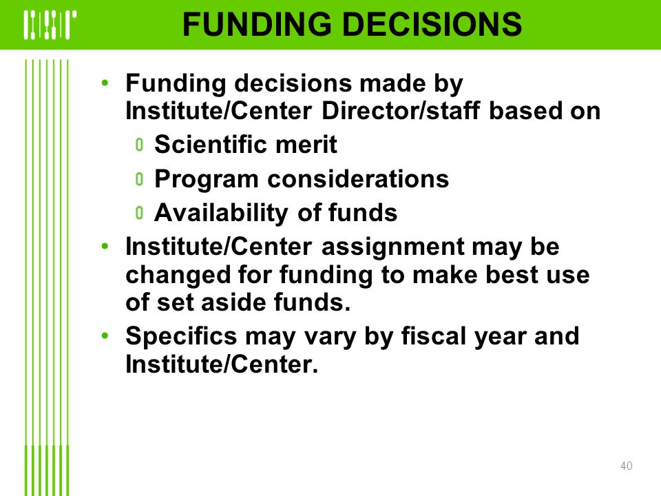 FUNDING DECISIONS Funding decisions made by Institute/Center Director/staff based on Scientific merit Program considerations Availability of funds Institute/Center assignment may be changed for funding to make best use of set aside funds.