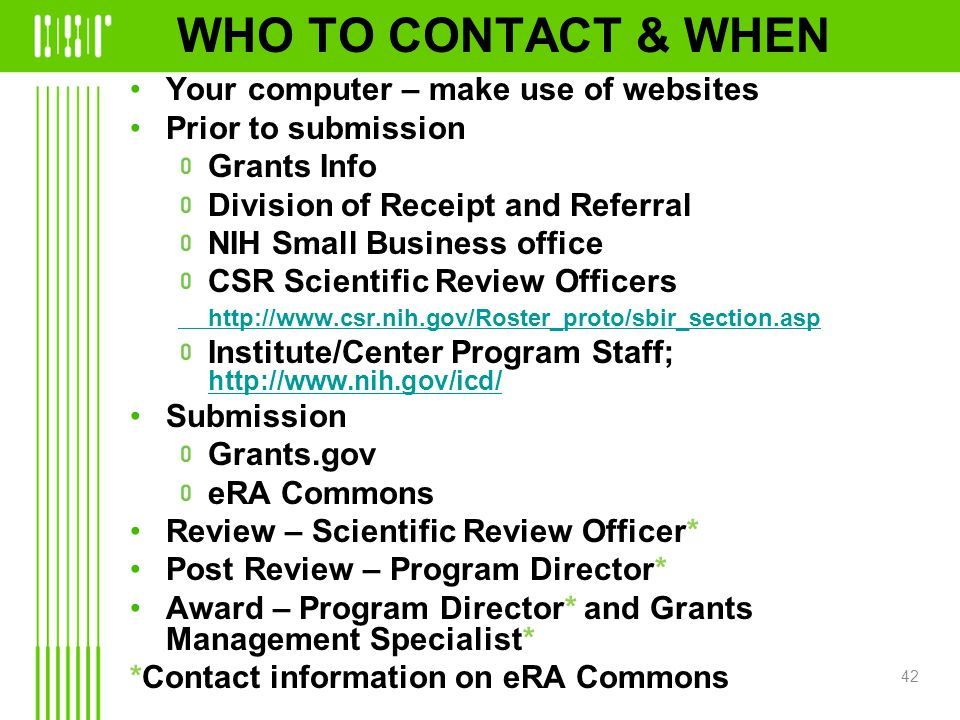 WHO TO CONTACT & WHEN Your computer – make use of websites Prior to submission Grants Info Division of Receipt and Referral NIH Small Business office CSR Scientific Review Officers http://www.csr.nih.gov/Roster_proto/sbir_section.asp Institute/Center Program Staff; http://www.nih.gov/icd/ http://www.nih.gov/icd/ Submission Grants.gov eRA Commons Review – Scientific Review Officer* Post Review – Program Director* Award – Program Director* and Grants Management Specialist* *Contact information on eRA Commons 42
