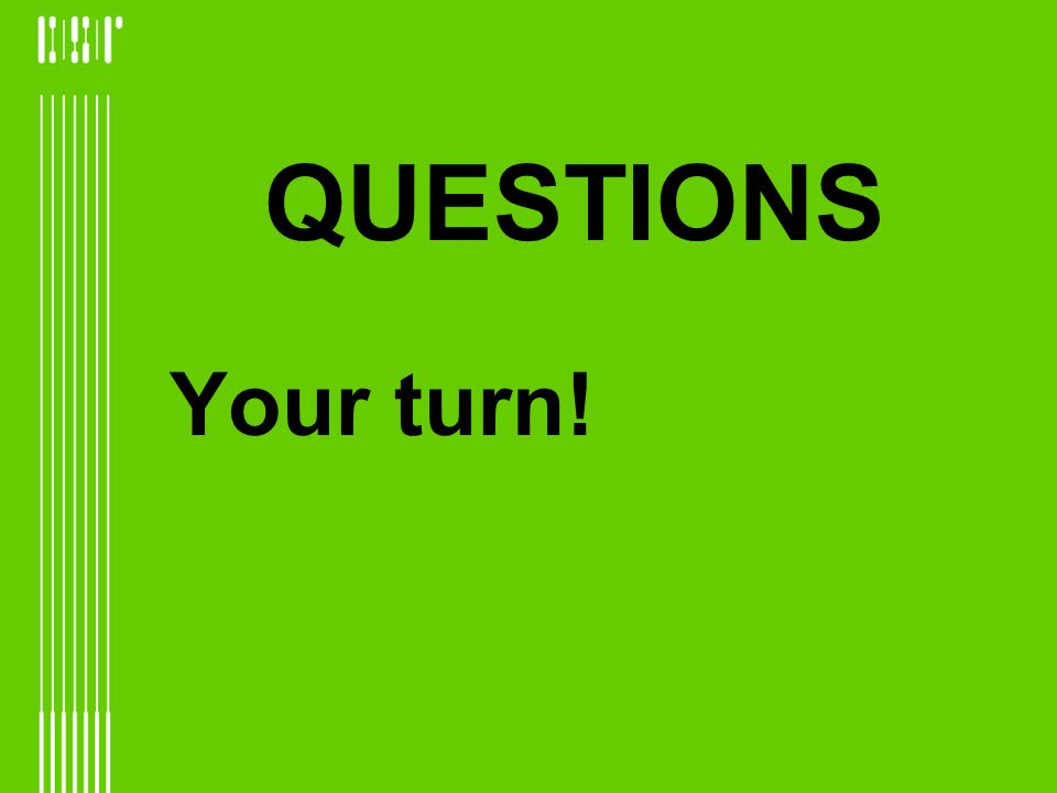 QUESTIONS Your turn!