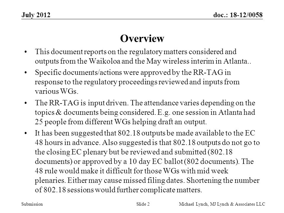doc.: 18-12/0058 Submission July 2012 Michael Lynch, MJ Lynch & Associates LLCSlide 2 Overview This document reports on the regulatory matters considered and outputs from the Waikoloa and the May wireless interim in Atlanta..