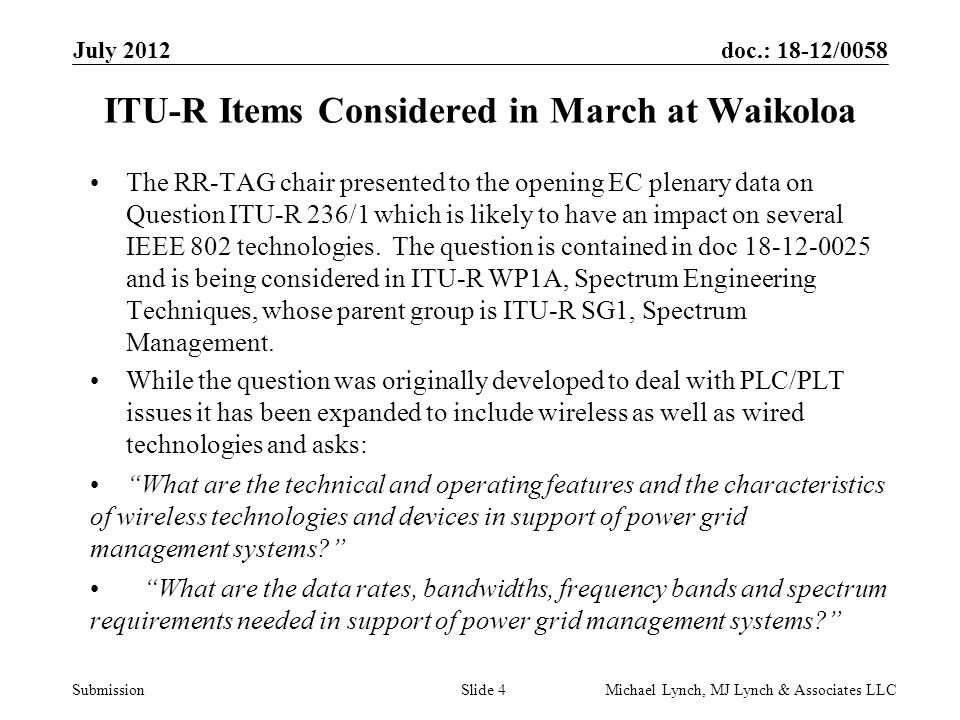 doc.: 18-12/0058 Submission July 2012 Michael Lynch, MJ Lynch & Associates LLCSlide 5 ITU-R Items Considered in March at Waikoloa (2) What are the interference considerations to radiocommunications associated with the implementation of wireless and wired technologies and devices used in support of power grid management systems? How will spectrum availability be affected by interference associated with widespread deployment of such technologies and devices? The outcome of this question will be the identification of spectrum, technologies, bandwidths and data rates for wireless Smart Grid management.