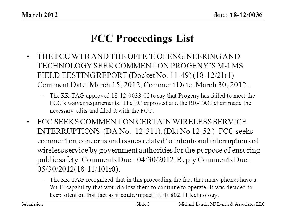 doc.: 18-12/0036 Submission March 2012 Michael Lynch, MJ Lynch & Associates LLCSlide 3 FCC Proceedings List THE FCC WTB AND THE OFFICE OFENGINEERING AND TECHNOLOGY SEEK COMMENT ON PROGENY'S M-LMS FIELD TESTING REPORT (Docket No.