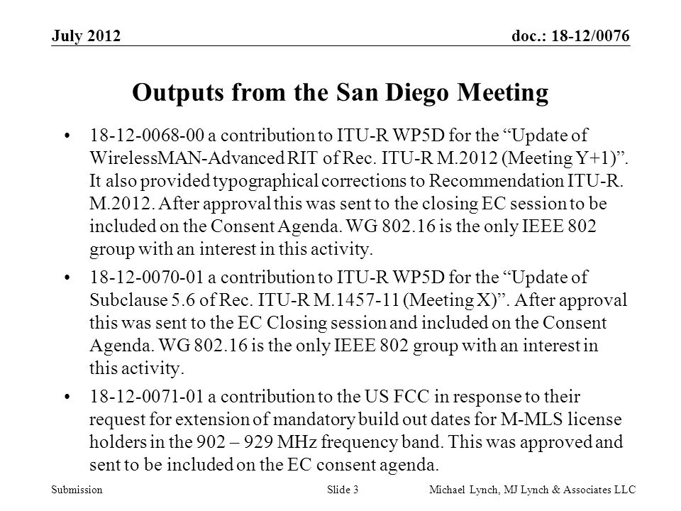 doc.: 18-12/0076 Submission July 2012 Michael Lynch, MJ Lynch & Associates LLCSlide 3 Outputs from the San Diego Meeting 18-12-0068-00 a contribution