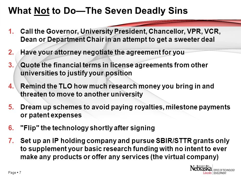 Page  7 What Not to Do—The Seven Deadly Sins 1.Call the Governor, University President, Chancellor, VPR, VCR, Dean or Department Chair in an attempt to get a sweeter deal 2.Have your attorney negotiate the agreement for you 3.Quote the financial terms in license agreements from other universities to justify your position 4.Remind the TLO how much research money you bring in and threaten to move to another university 5.Dream up schemes to avoid paying royalties, milestone payments or patent expenses 6. Flip the technology shortly after signing 7.Set up an IP holding company and pursue SBIR/STTR grants only to supplement your basic research funding with no intent to ever make any products or offer any services (the virtual company)