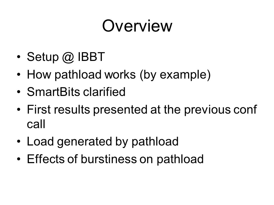 Overview Setup @ IBBT How pathload works (by example) SmartBits clarified First results presented at the previous conf call Load generated by pathload Effects of burstiness on pathload