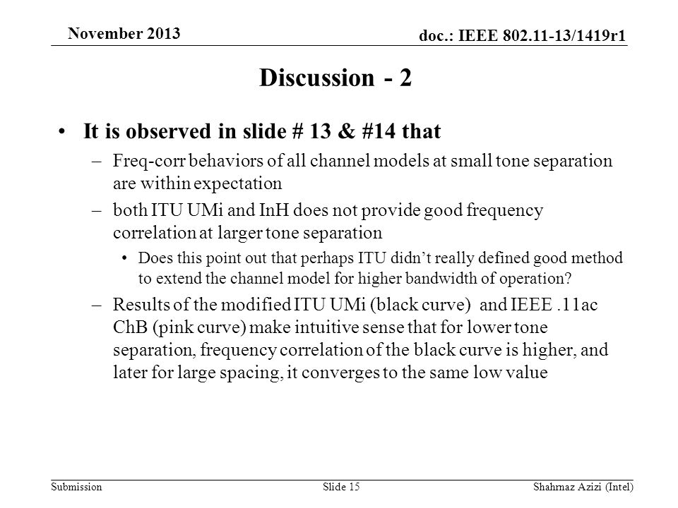 doc.: IEEE 802.11-13/1419r1 Submission November 2013 Discussion - 2 It is observed in slide # 13 & #14 that –Freq-corr behaviors of all channel models at small tone separation are within expectation –both ITU UMi and InH does not provide good frequency correlation at larger tone separation Does this point out that perhaps ITU didn't really defined good method to extend the channel model for higher bandwidth of operation.