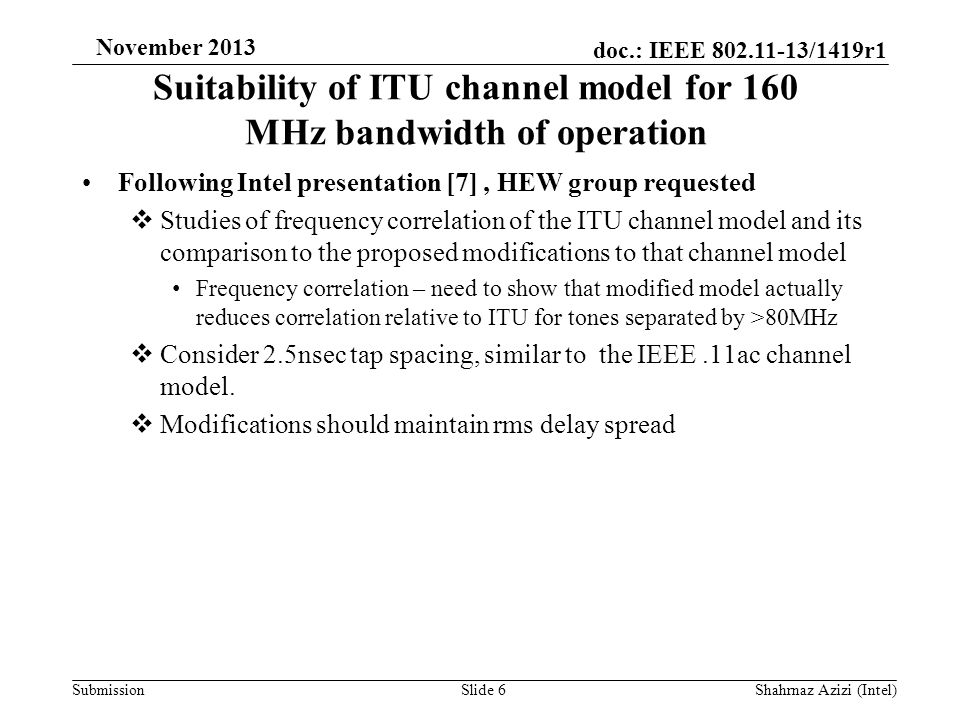 doc.: IEEE 802.11-13/1419r1 Submission November 2013 Suitability of ITU channel model for 160 MHz bandwidth of operation Following Intel presentation [7], HEW group requested  Studies of frequency correlation of the ITU channel model and its comparison to the proposed modifications to that channel model Frequency correlation – need to show that modified model actually reduces correlation relative to ITU for tones separated by >80MHz  Consider 2.5nsec tap spacing, similar to the IEEE.11ac channel model.