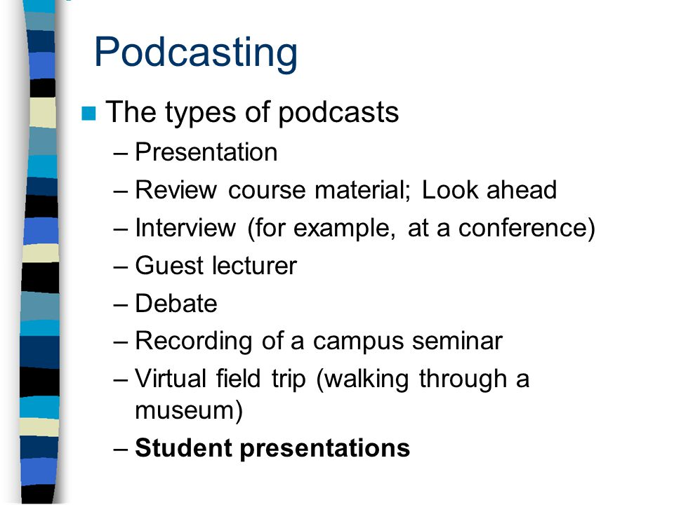 Podcasting The types of podcasts –Presentation –Review course material; Look ahead –Interview (for example, at a conference) –Guest lecturer –Debate –Recording of a campus seminar –Virtual field trip (walking through a museum) –Student presentations