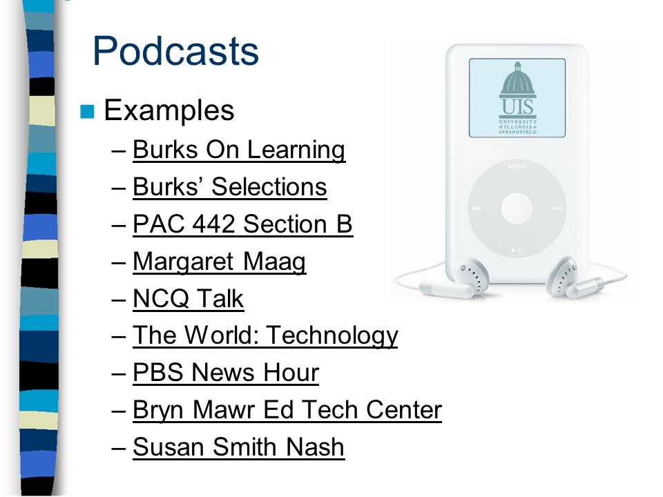 Podcasts Examples –Burks On LearningBurks On Learning –Burks' SelectionsBurks' Selections –PAC 442 Section BPAC 442 Section B –Margaret MaagMargaret Maag –NCQ TalkNCQ Talk –The World: TechnologyThe World: Technology –PBS News HourPBS News Hour –Bryn Mawr Ed Tech CenterBryn Mawr Ed Tech Center –Susan Smith NashSusan Smith Nash