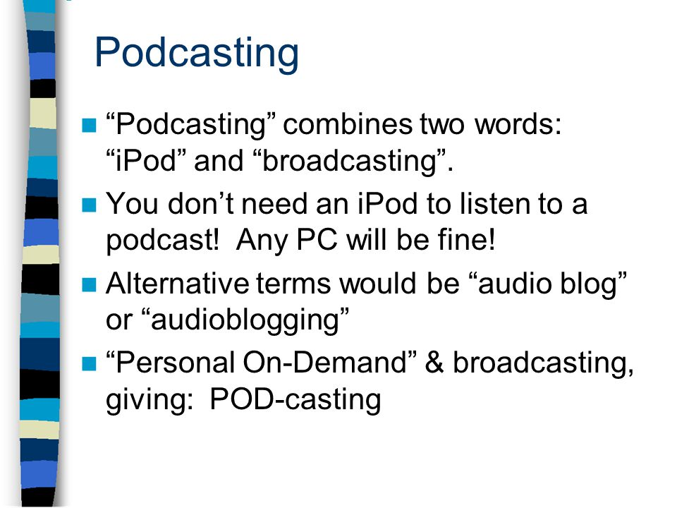 Podcasting Podcasting combines two words: iPod and broadcasting .