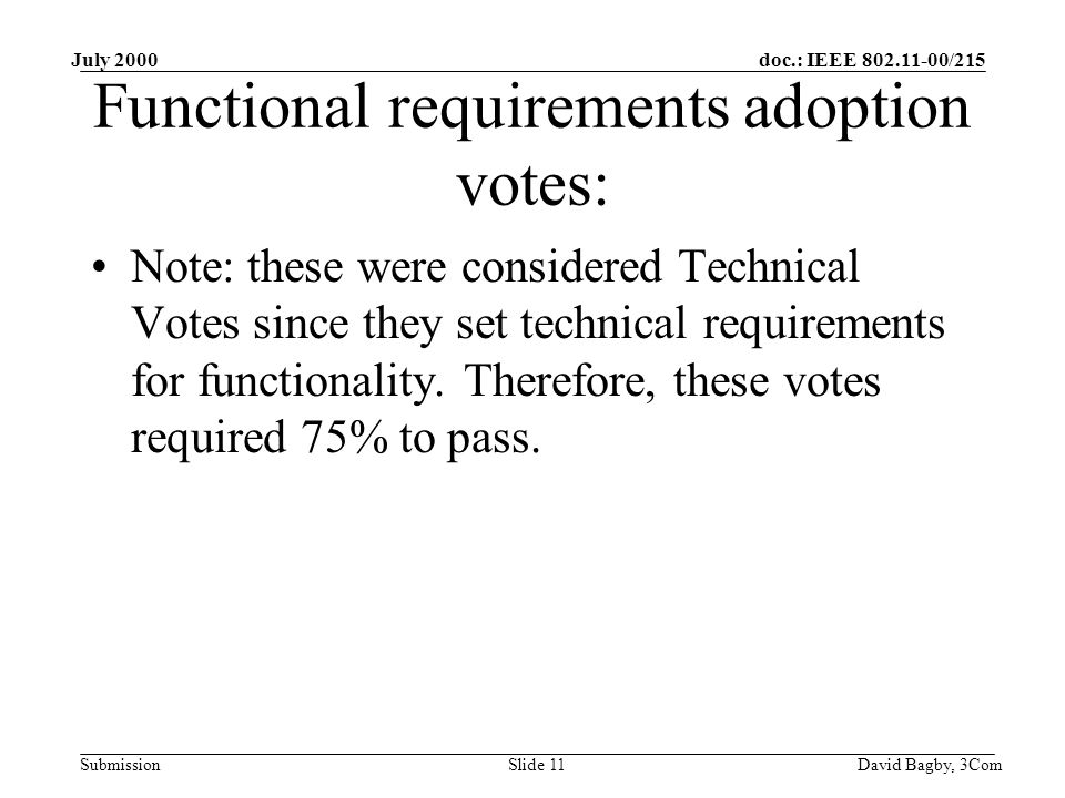doc.: IEEE 802.11-00/215 Submission July 2000 David Bagby, 3ComSlide 11 Functional requirements adoption votes: Note: these were considered Technical Votes since they set technical requirements for functionality.