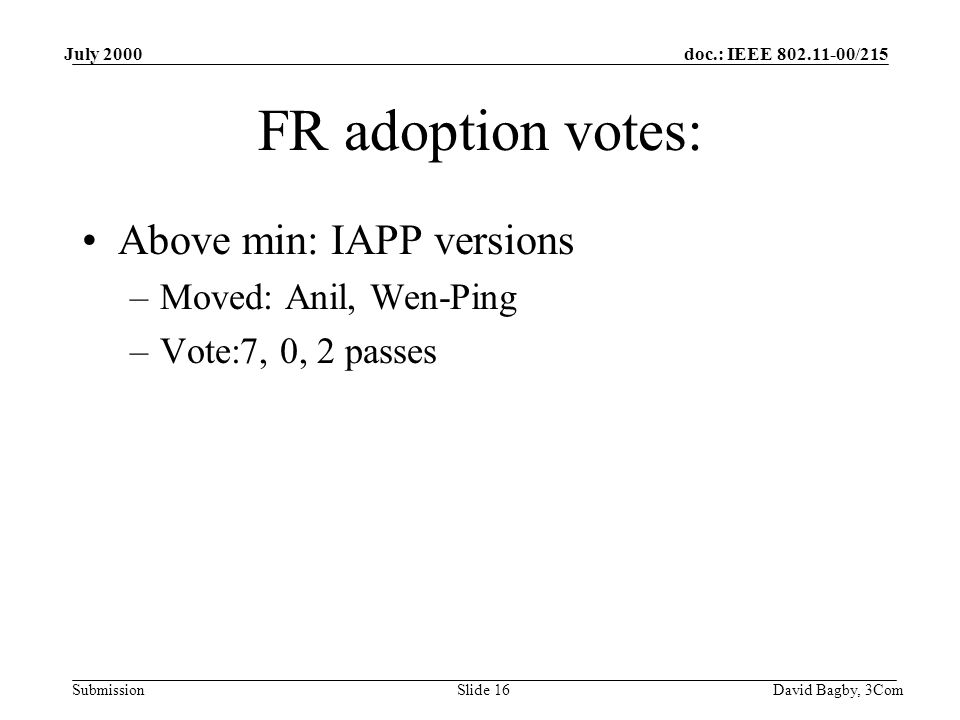 doc.: IEEE 802.11-00/215 Submission July 2000 David Bagby, 3ComSlide 16 FR adoption votes: Above min: IAPP versions –Moved: Anil, Wen-Ping –Vote:7, 0, 2 passes