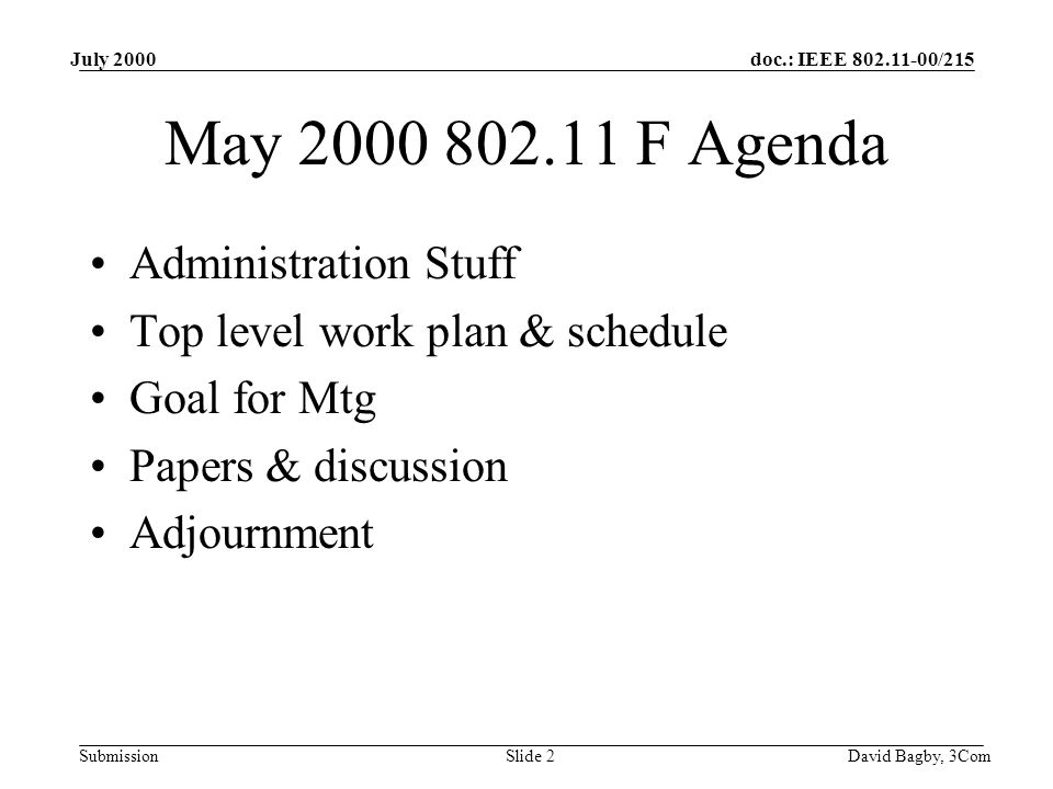 doc.: IEEE 802.11-00/215 Submission July 2000 David Bagby, 3ComSlide 2 May 2000 802.11 F Agenda Administration Stuff Top level work plan & schedule Goal for Mtg Papers & discussion Adjournment