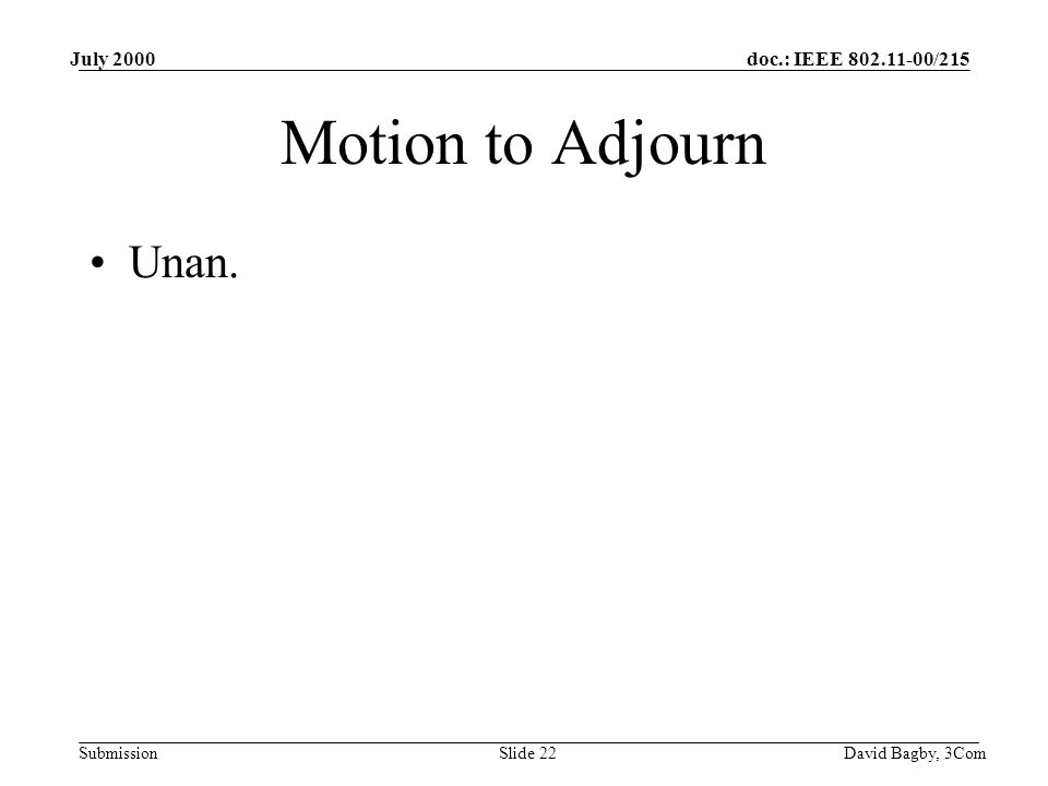 doc.: IEEE 802.11-00/215 Submission July 2000 David Bagby, 3ComSlide 22 Motion to Adjourn Unan.