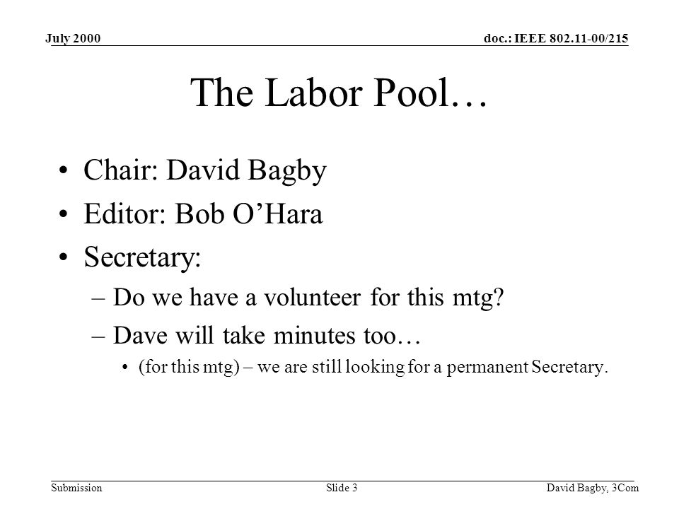 doc.: IEEE 802.11-00/215 Submission July 2000 David Bagby, 3ComSlide 3 The Labor Pool… Chair: David Bagby Editor: Bob O'Hara Secretary: –Do we have a volunteer for this mtg.