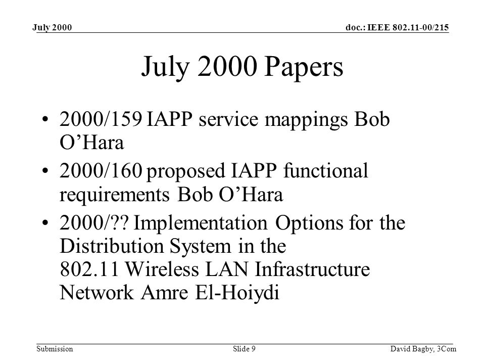 doc.: IEEE 802.11-00/215 Submission July 2000 David Bagby, 3ComSlide 9 July 2000 Papers 2000/159 IAPP service mappings Bob O'Hara 2000/160 proposed IAPP functional requirements Bob O'Hara 2000/ .
