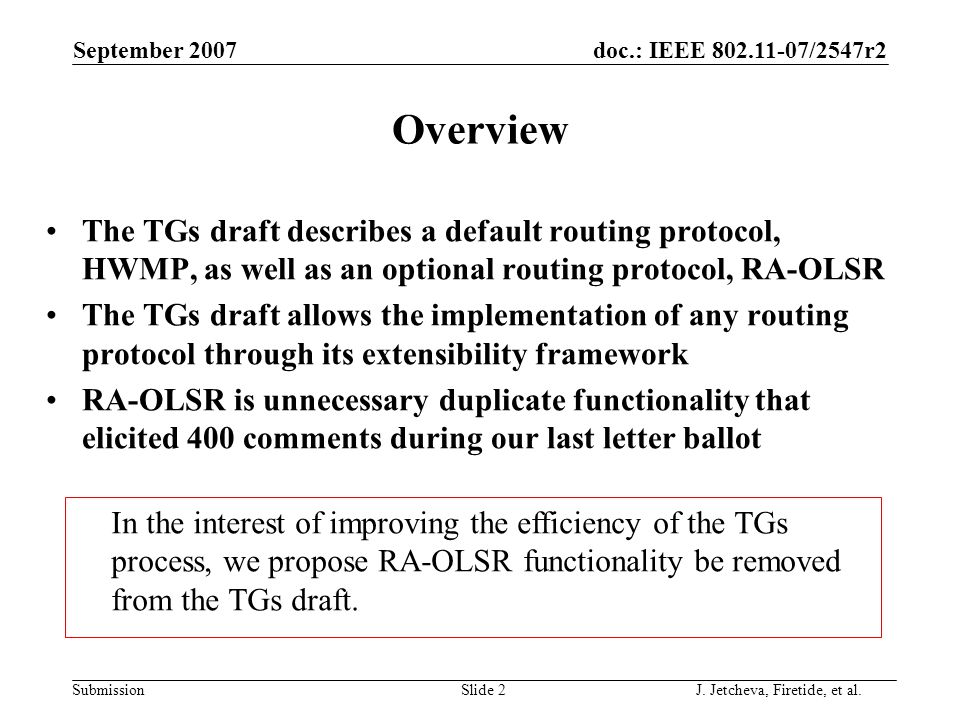 doc.: IEEE 802.11-07/2547r2 Submission September 2007 Slide 2 Overview The TGs draft describes a default routing protocol, HWMP, as well as an optional routing protocol, RA-OLSR The TGs draft allows the implementation of any routing protocol through its extensibility framework RA-OLSR is unnecessary duplicate functionality that elicited 400 comments during our last letter ballot In the interest of improving the efficiency of the TGs process, we propose RA-OLSR functionality be removed from the TGs draft.