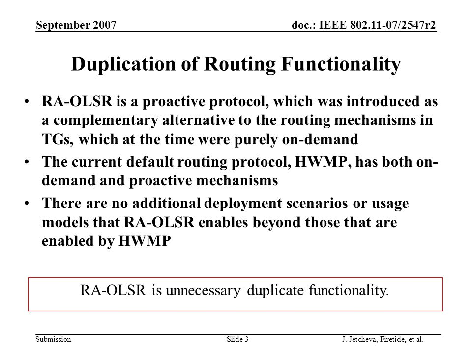 doc.: IEEE 802.11-07/2547r2 Submission Duplication of Routing Functionality RA-OLSR is a proactive protocol, which was introduced as a complementary alternative to the routing mechanisms in TGs, which at the time were purely on-demand The current default routing protocol, HWMP, has both on- demand and proactive mechanisms There are no additional deployment scenarios or usage models that RA-OLSR enables beyond those that are enabled by HWMP September 2007 Slide 3 RA-OLSR is unnecessary duplicate functionality.