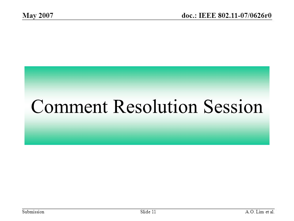doc.: IEEE 802.11-07/0626r0 Submission May 2007 A.O. Lim et al.Slide 11 Comment Resolution Session