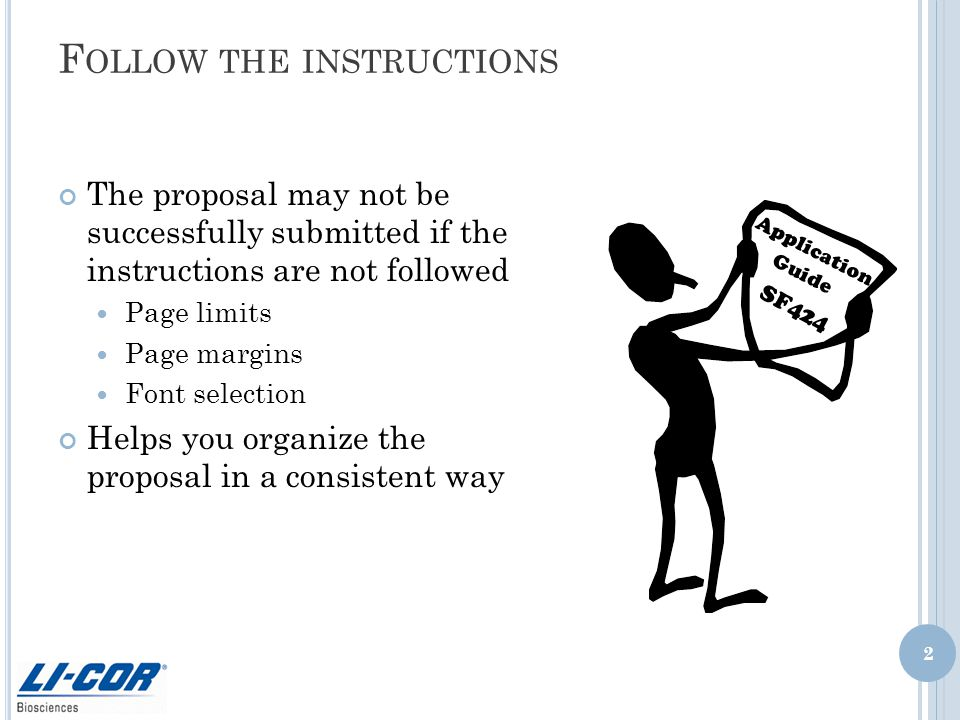 F OLLOW THE INSTRUCTIONS The proposal may not be successfully submitted if the instructions are not followed Page limits Page margins Font selection Helps you organize the proposal in a consistent way Application Guide SF424 2